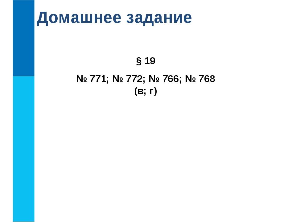 § 19 № 771; № 772; № 766; № 768 (в; г) Домашнее задание