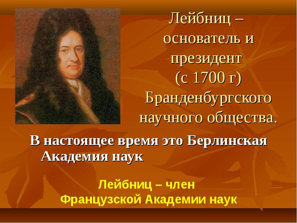 Лейбниц – основатель и президент (с 1700 г) Бранденбургского научного обществ...