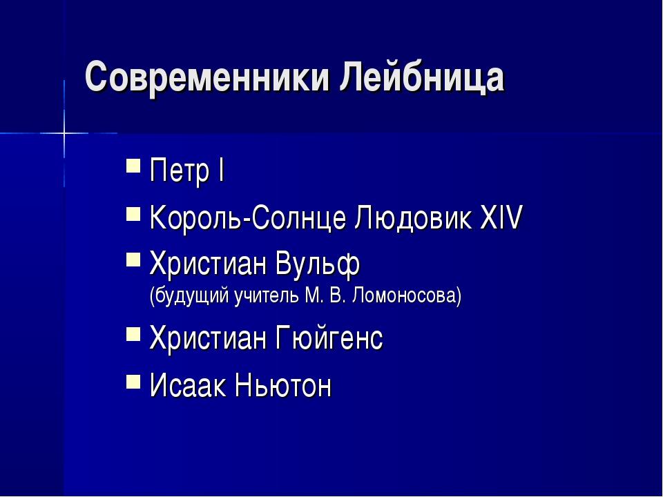 Современники Лейбница Петр I Король-Солнце Людовик ХIV Христиан Вульф (будущи...