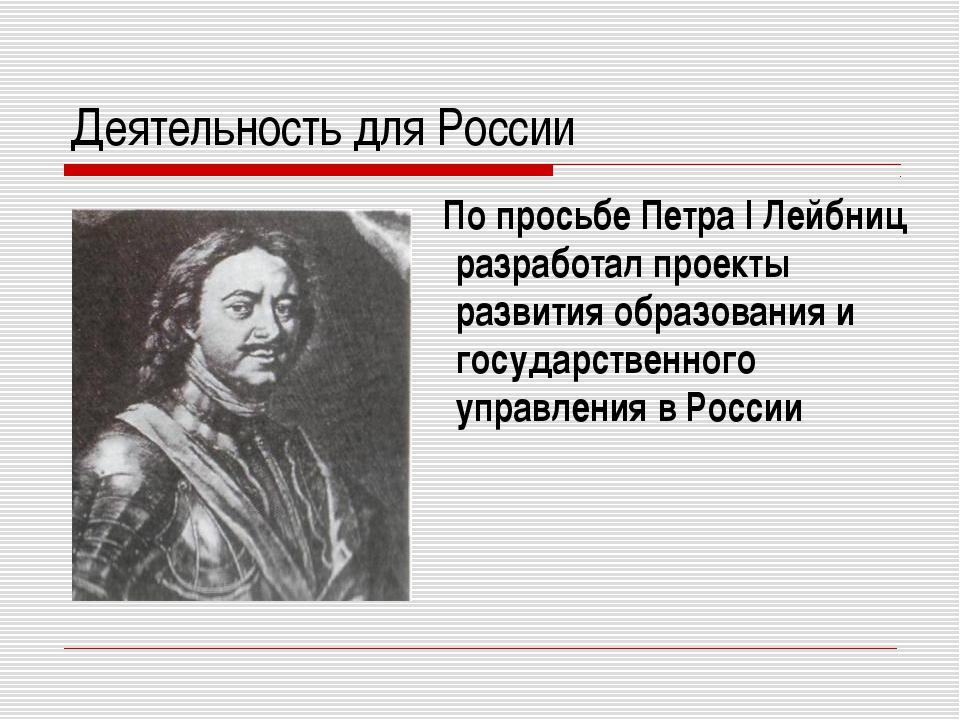 Деятельность для России По просьбе Петра I Лейбниц разработал проекты развити...