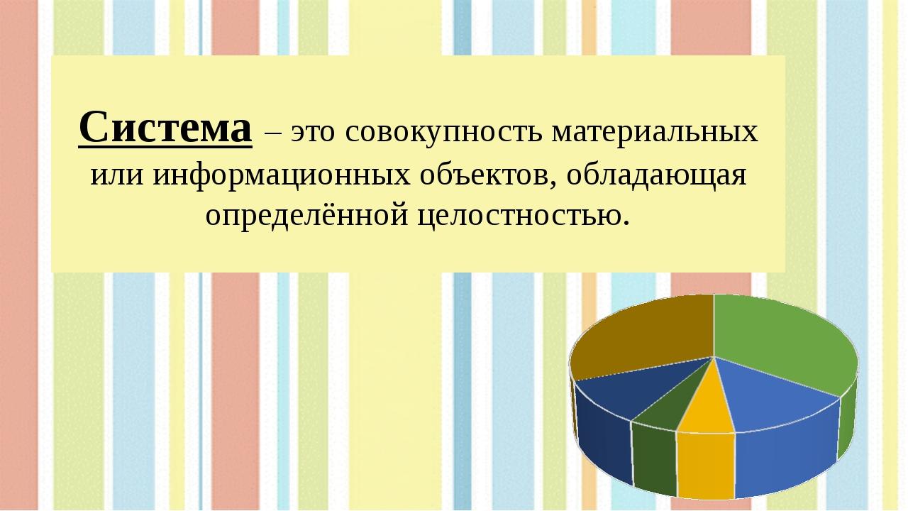Система – это совокупность материальных или информационных объектов, обладающ...