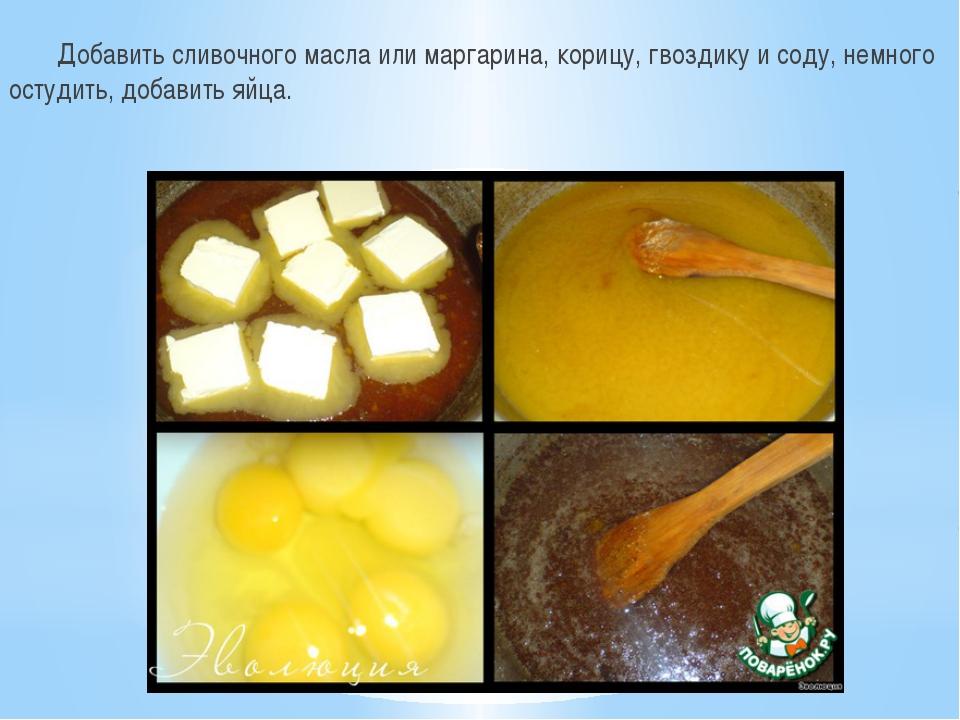 Добавить сливочного масла или маргарина, корицу, гвоздику и соду, немного ос...