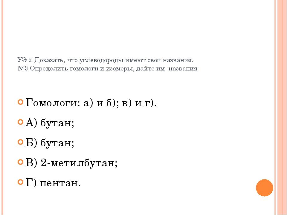 УЭ 2 Доказать, что углеводороды имеют свои названия. №3 Определить гомологи и...