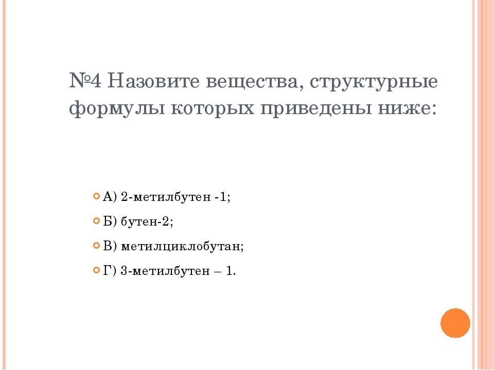 №4 Назовите вещества, структурные формулы которых приведены ниже: А) 2-метилб...