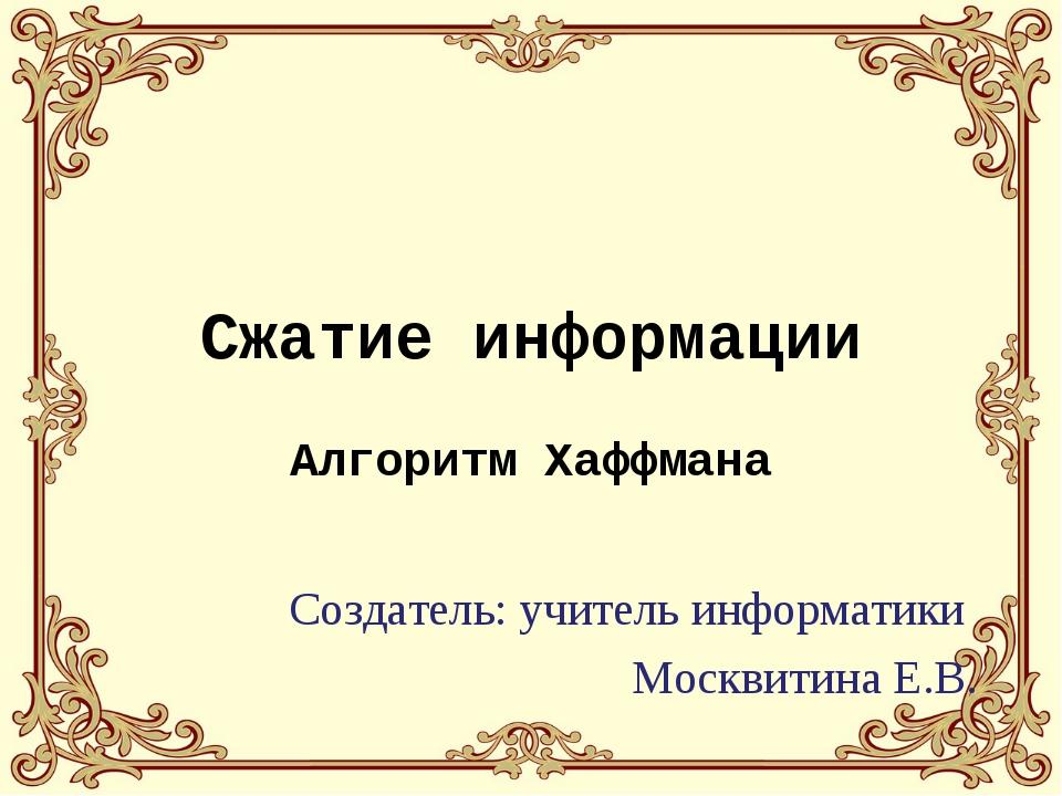 Сжатие информации Алгоритм Хаффмана Создатель: учитель информатики Москвитина...