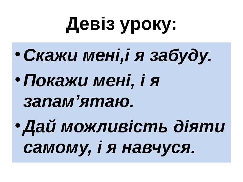 Девіз уроку: Скажи мені,і я забуду. Покажи мені, і я запам'ятаю. Дай можливіс...