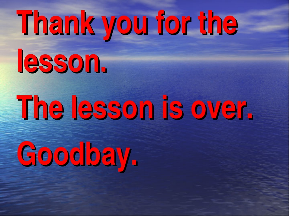 Thank you for the lesson. The lesson is over. Goodbay.