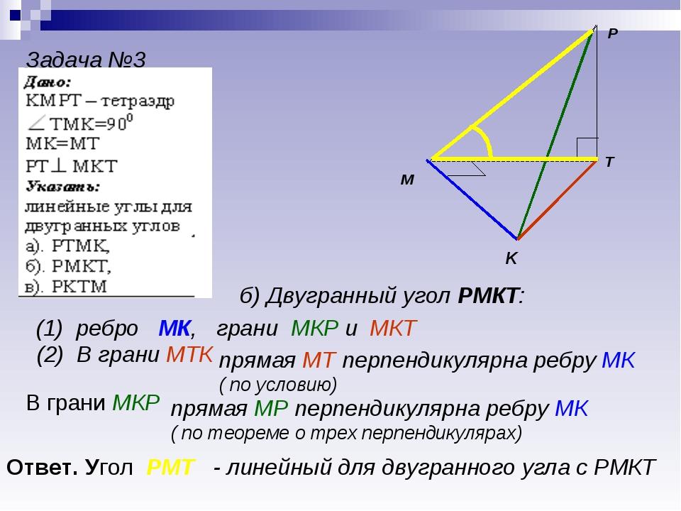 P K T M Задача №3 б) Двугранный угол РМКТ: (1) ребро МК, грани МКР и МКТ (2)...