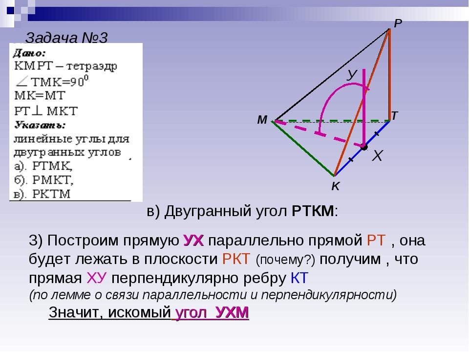 Задача №3 M P K T Х У в) Двугранный угол РТКМ: 3) Построим прямую УХ параллел...