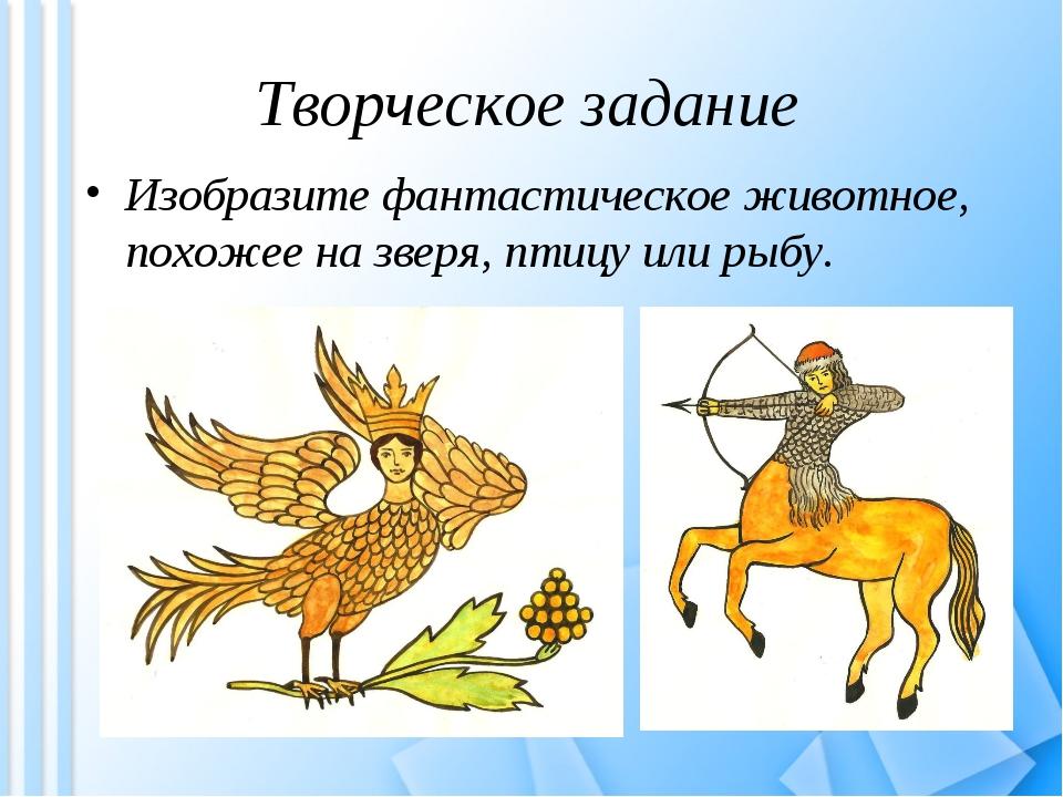 Творческое задание Изобразите фантастическое животное, похожее на зверя, птиц...