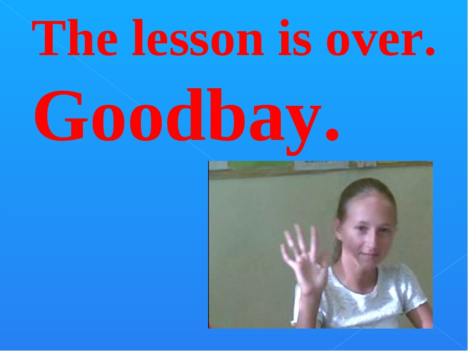 The lesson is over. Goodbay.