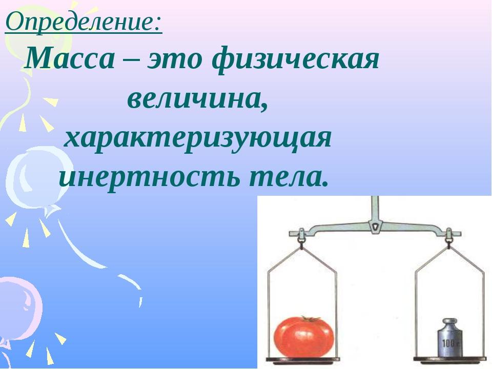 Определение: Масса– это физическая величина, характеризующая инертность тела.