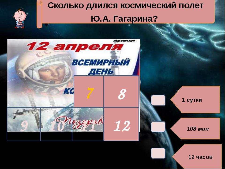 1 сутки 108 мин 12 часов 7 Сколько длился космический полет Ю.А. Гагарина? 8...