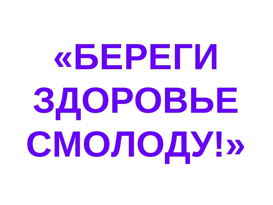 «БЕРЕГИ ЗДОРОВЬЕ СМОЛОДУ!»