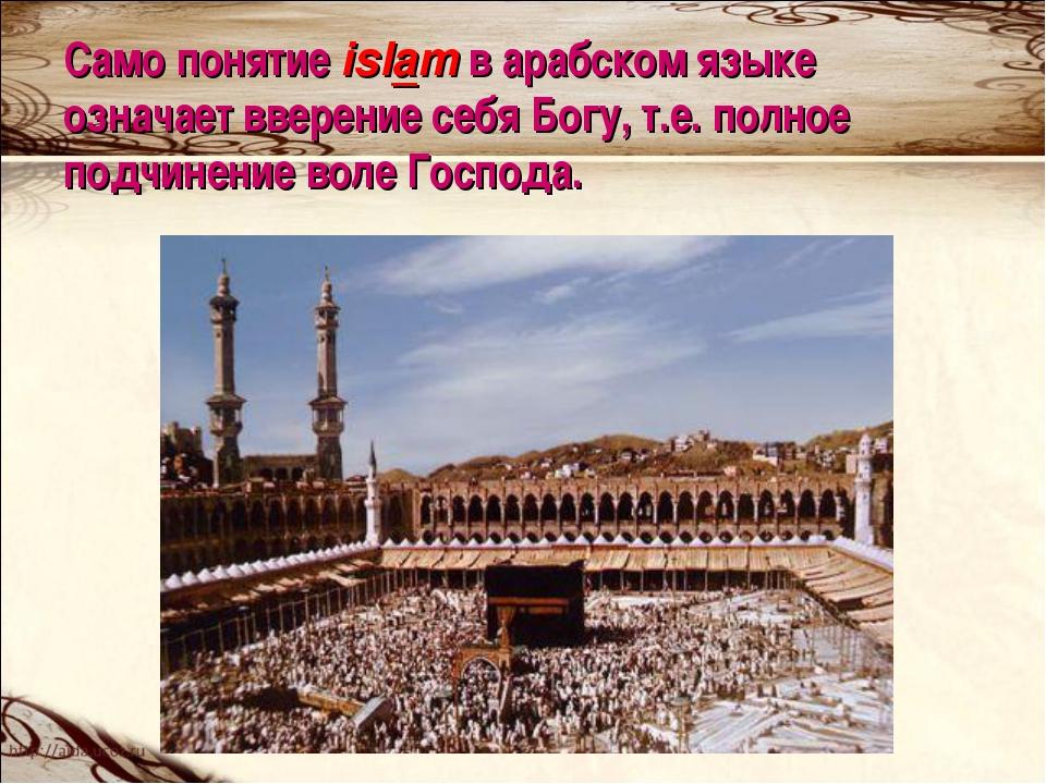 Само понятие islam в арабском языке означает вверение себя Богу, т.е. полное...