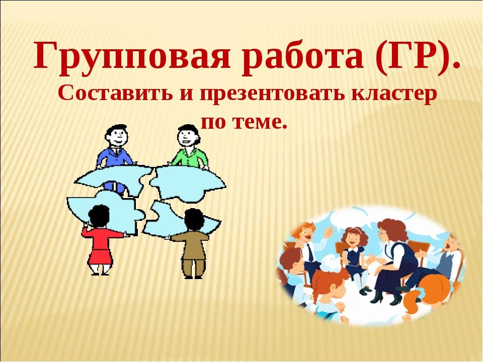 Групповая работа (ГР). Составить и презентовать кластер по теме.