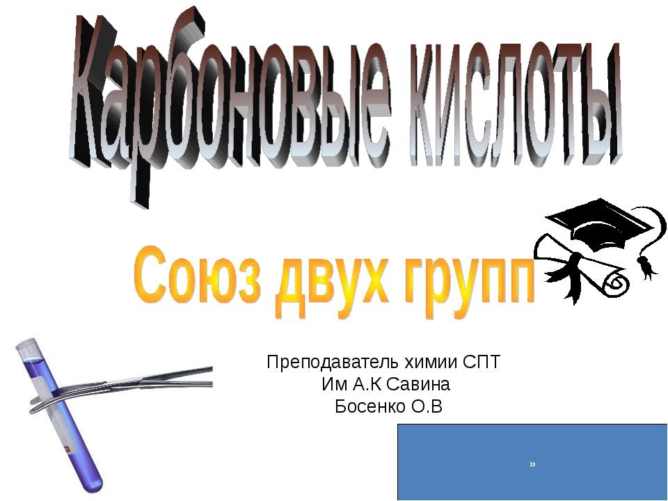 Преподаватель химии СПТ Им А.К Савина Босенко О.В »