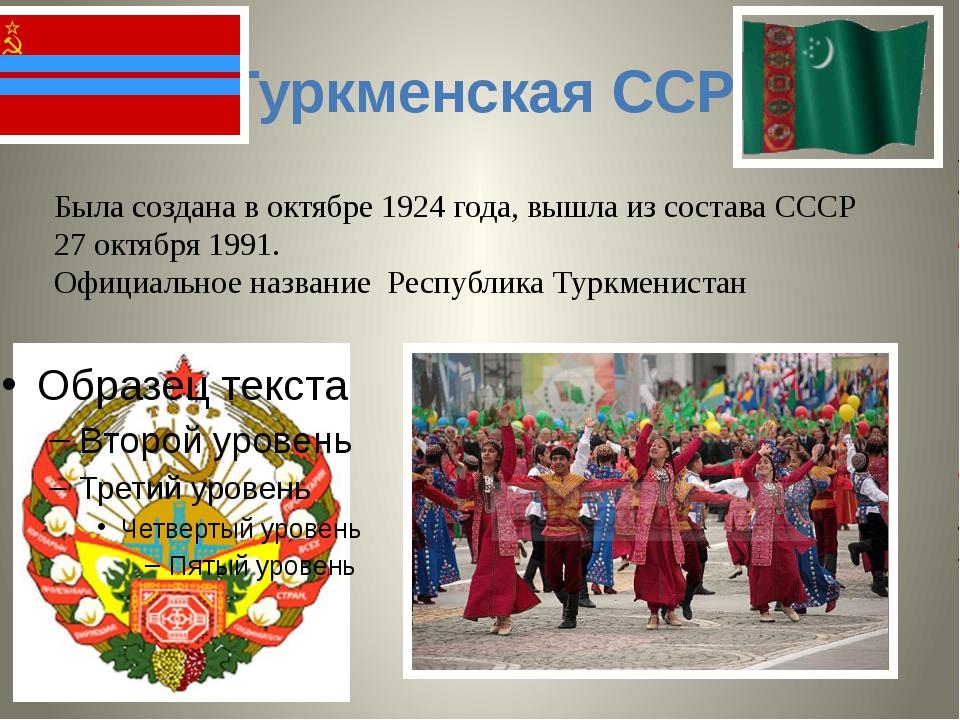 Туркменская ССР Была создана в октябре1924 года, вышла из состава СССР 27 ок...