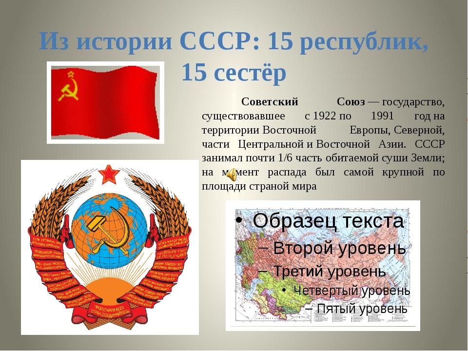 Из истории СССР: 15 республик, 15 сестёр Советский Союз—государство, сущест...