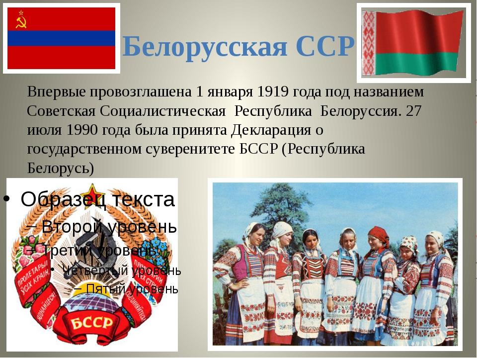 Белорусская ССР Впервые провозглашена1 января1919 годапод названием Советс...