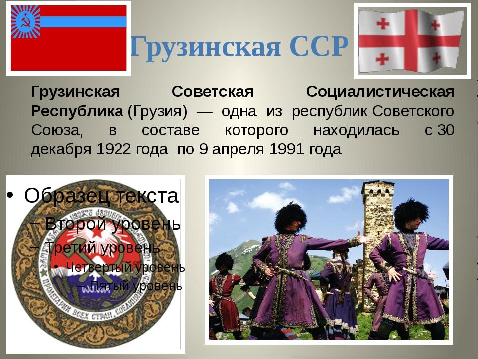 Грузинская ССР Грузинская Советская Социалистическая Республика(Грузия) — од...
