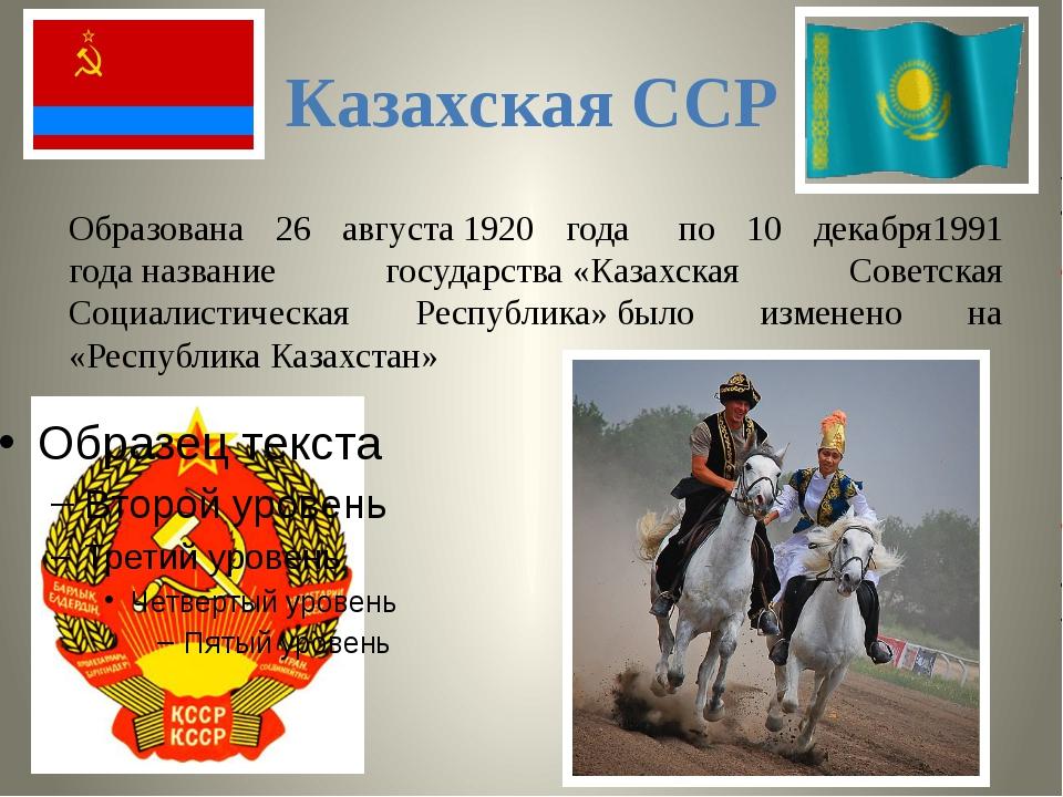 Казахская ССР Образована 26 августа1920 года по 10 декабря1991 годаназван...