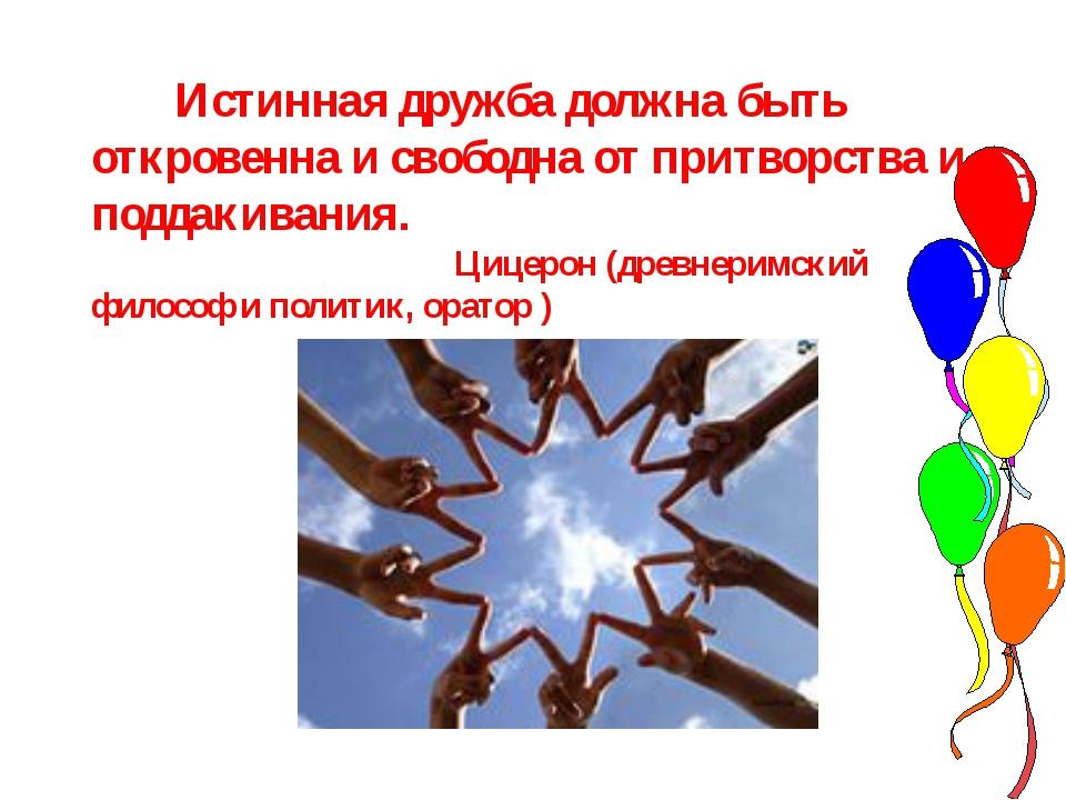 Истинная дружба должна быть откровенна и свободна от притворства и поддакива...