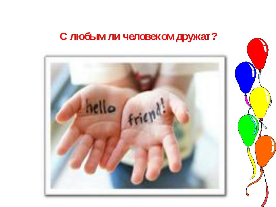 С любым ли человеком дружат?