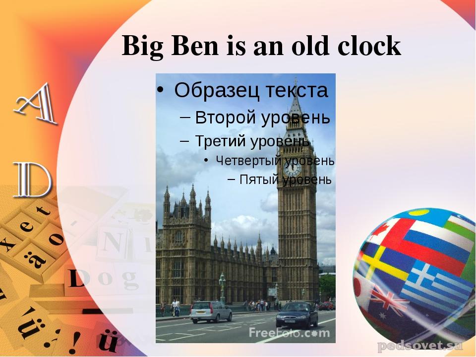 Big Ben is an old clock