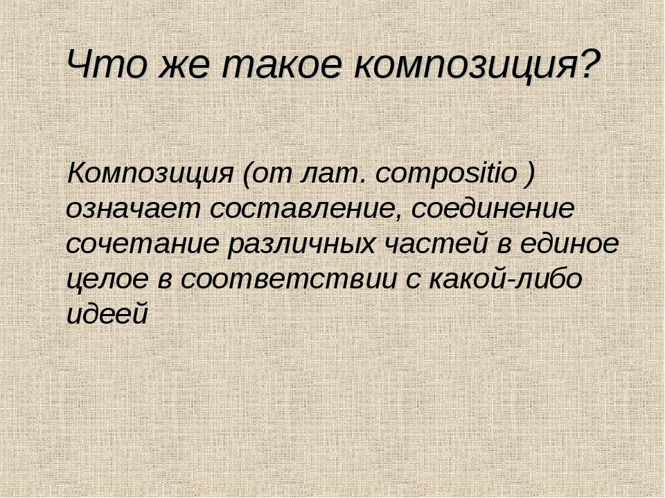 Что же такое композиция? Композиция (от лат. compositio ) означает составлени...