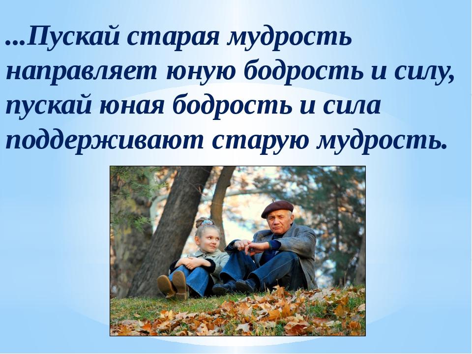 ...Пускай старая мудрость направляет юную бодрость и силу, пускай юная бодрос...