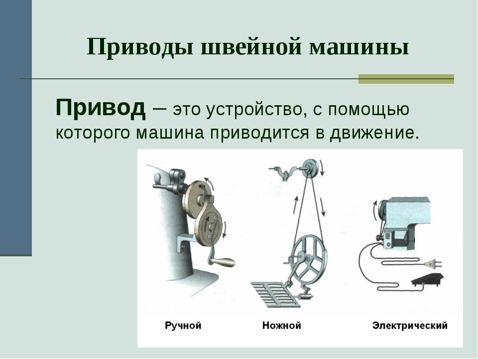 Приводы швейной машины Привод – это устройство, с помощью которого машина пр...