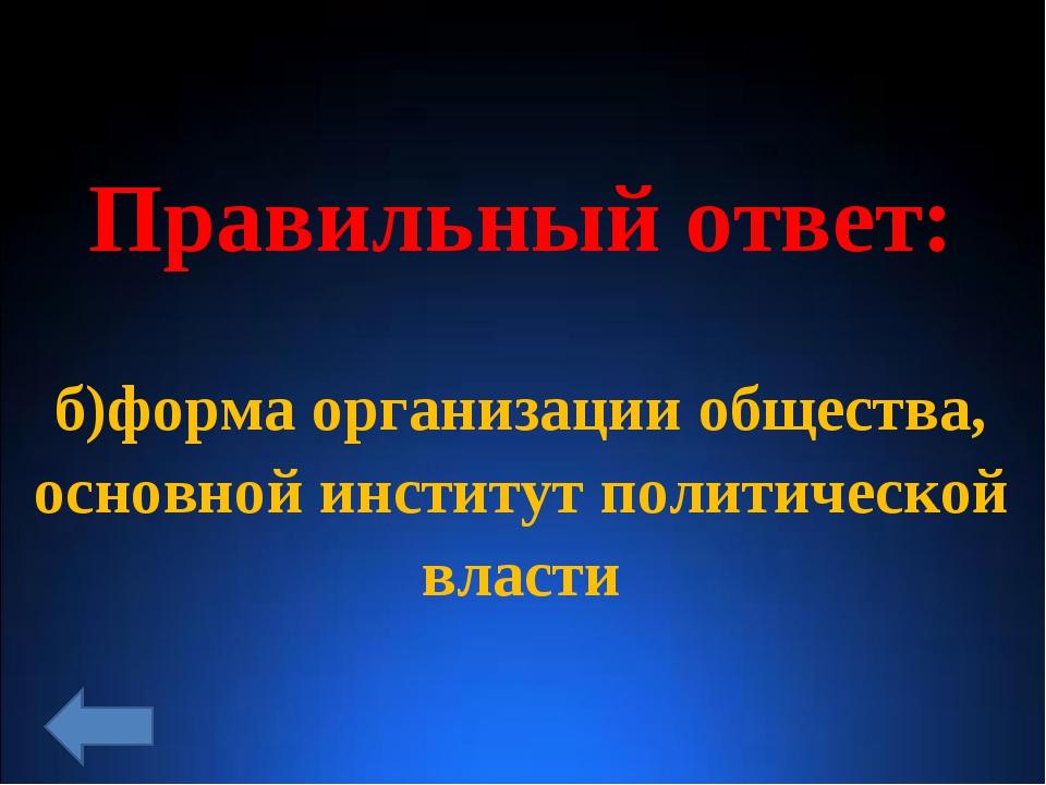 Правильный ответ: б)форма организации общества, основной институт политическо...
