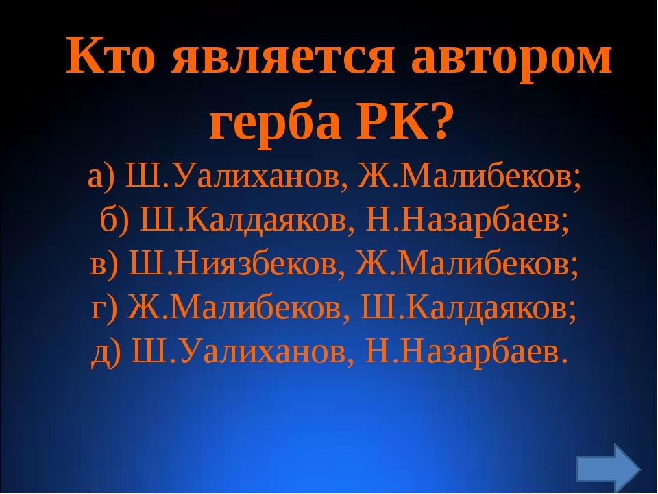Кто является автором герба РК? а) Ш.Уалиханов, Ж.Малибеков; б) Ш.Калдаяков,...