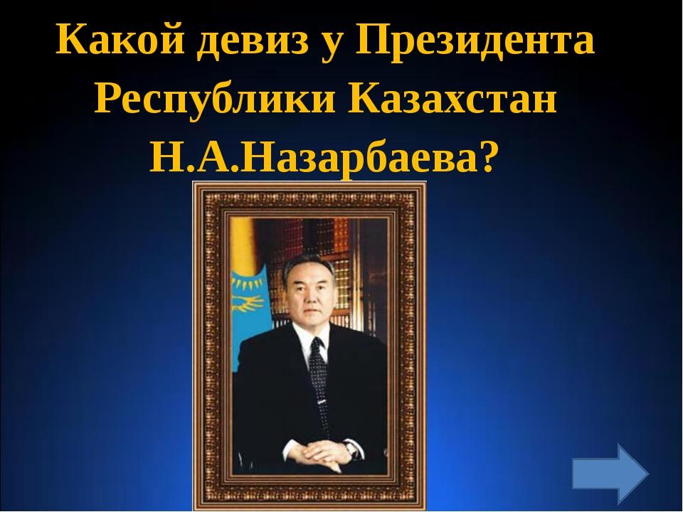 Какой девиз у Президента Республики Казахстан Н.А.Назарбаева?