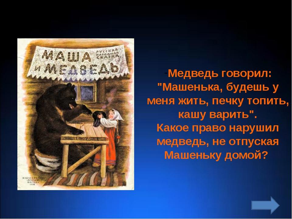 """Медведь говорил: """"Машенька, будешь у меня жить, печку топить, кашу варить"""". К..."""