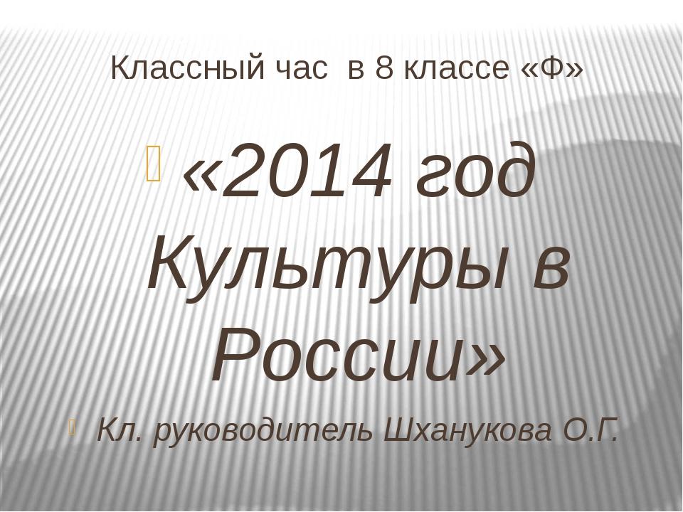 Классный час в 8 классе «Ф» «2014 год Культуры в России» Кл. руководитель Шха...