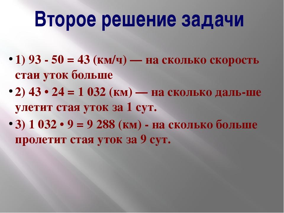 Второе решение задачи 1) 93 - 50 = 43 (км/ч) — на сколько скорость стаи уток...