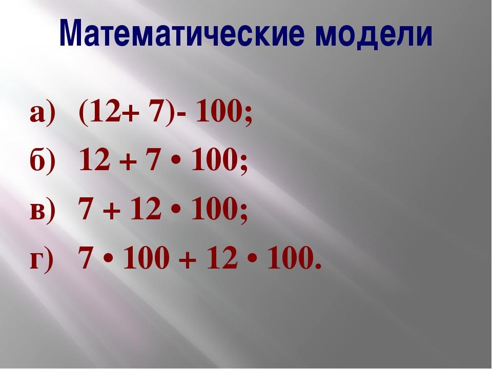 Математические модели а)(12+ 7)- 100; б)12 + 7 • 100; в)7 + 12 • 100; г)7...