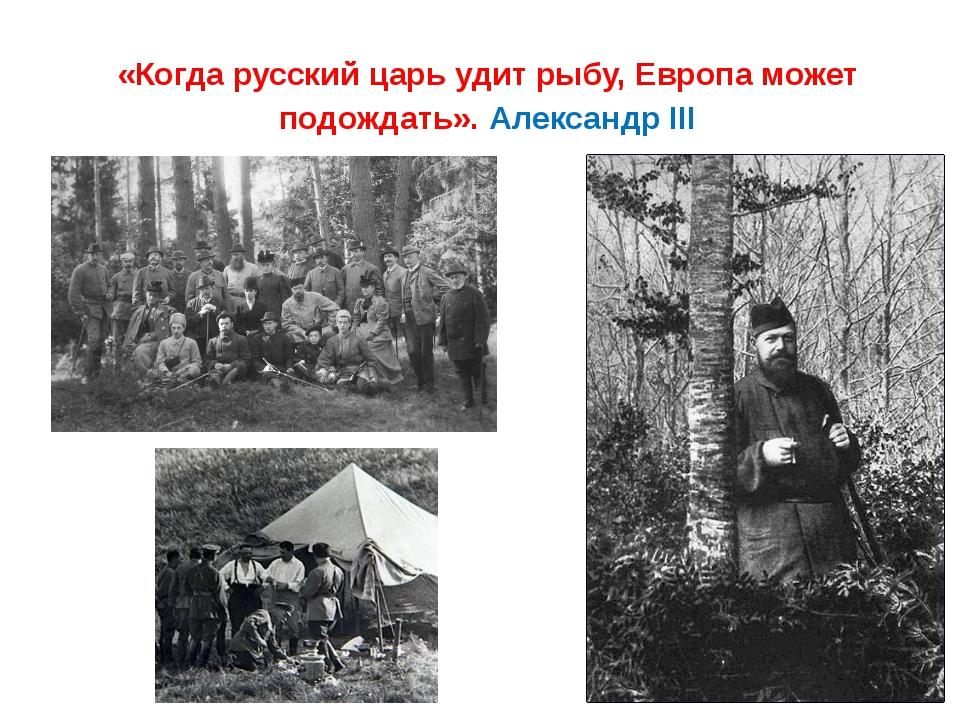 «Когда русский царь удит рыбу, Европа может подождать». Александр III