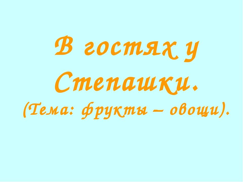 В гостях у Степашки. (Тема: фрукты – овощи).