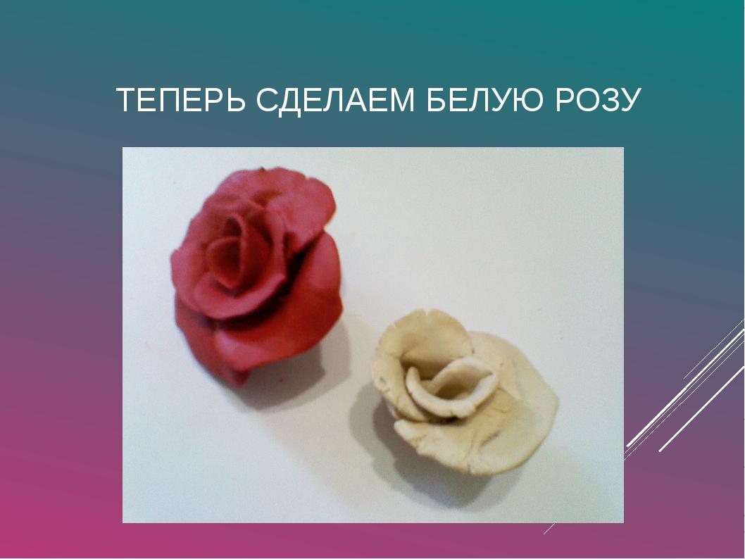 ТЕПЕРЬ СДЕЛАЕМ БЕЛУЮ РОЗУ