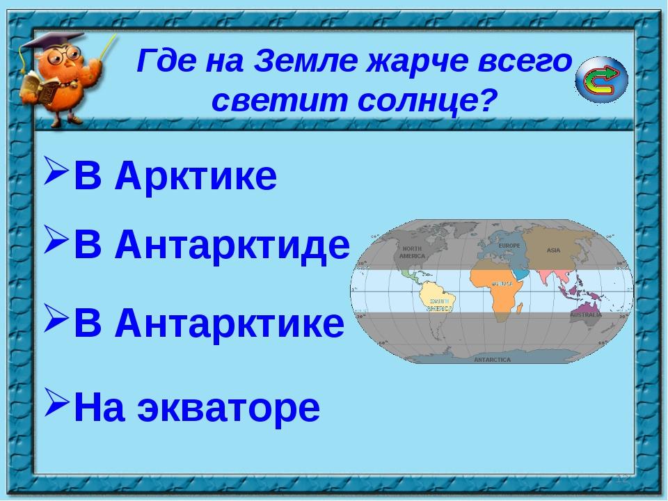 * Где на Земле жарче всего светит солнце? В Арктике В Антарктиде На экваторе...