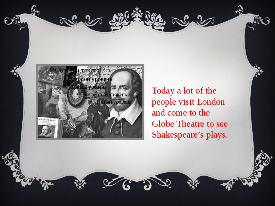 Today a lot of the people visit London and come to the Globe Theatre to see...
