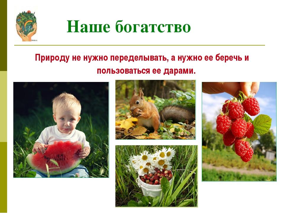 Наше богатство Природу не нужно переделывать, а нужно ее беречь и пользоватьс...