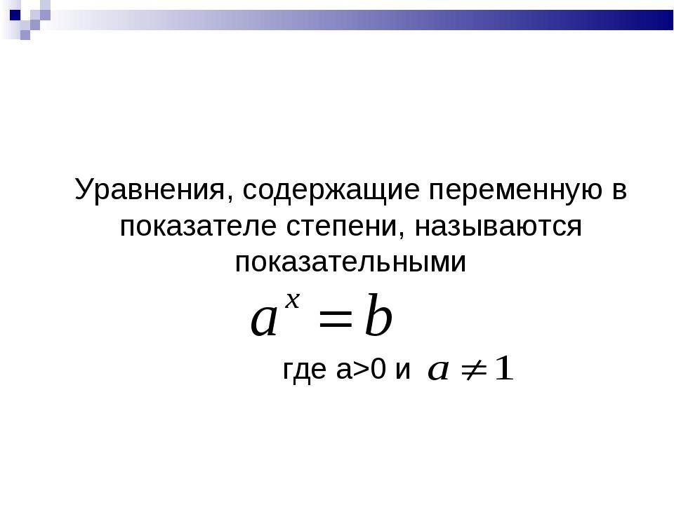 Уравнения, содержащие переменную в показателе степени, называются показатель...