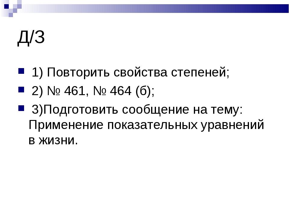 Д/З 1) Повторить свойства степеней; 2) № 461, № 464 (б); 3)Подготовить сообще...