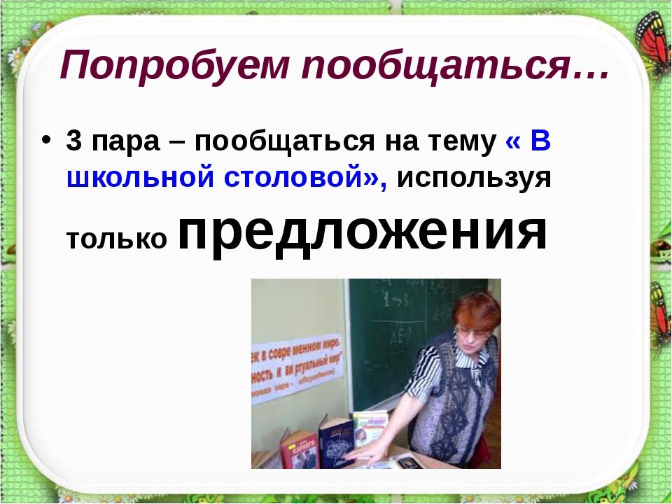 Попробуем пообщаться… 3 пара – пообщаться на тему « В школьной столовой», исп...