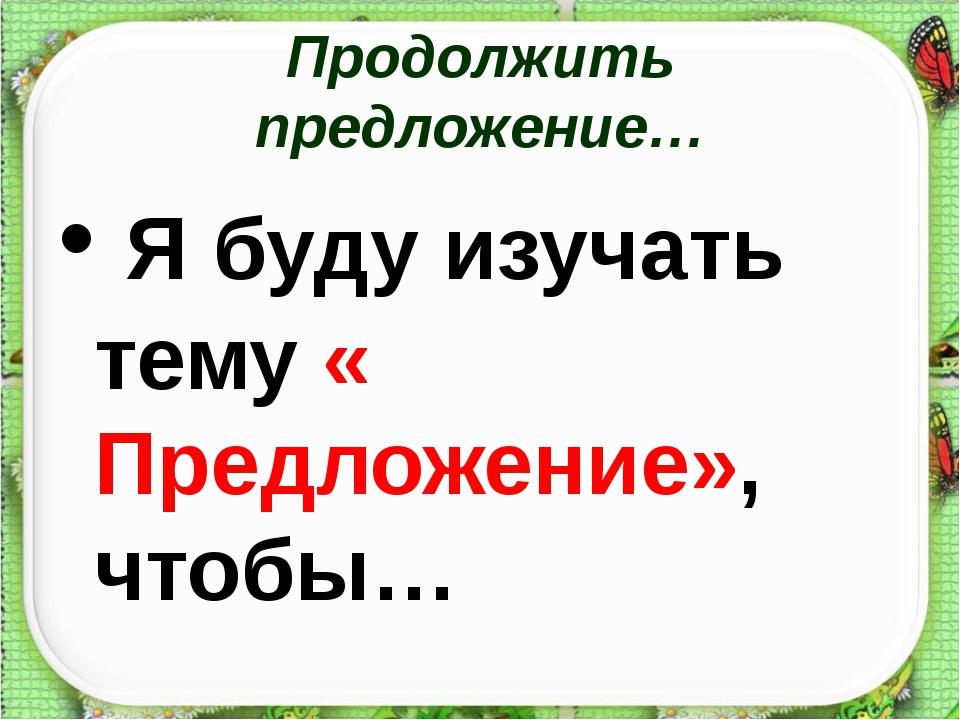 Продолжить предложение… Я буду изучать тему « Предложение», чтобы… http://aid...