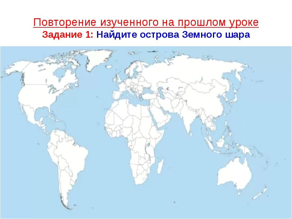 Повторение изученного на прошлом уроке Задание 1: Найдите острова Земного шара